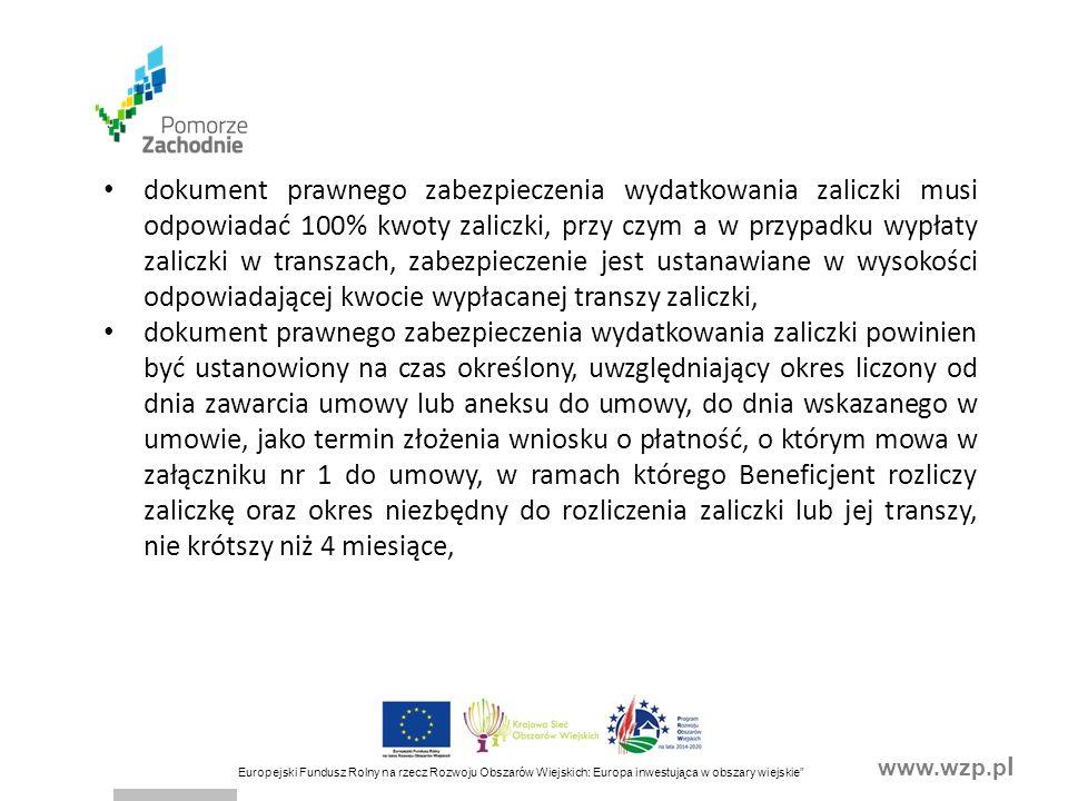 www.wzp.p l Europejski Fundusz Rolny na rzecz Rozwoju Obszarów Wiejskich: Europa inwestująca w obszary wiejskie dokument prawnego zabezpieczenia wydatkowania zaliczki musi odpowiadać 100% kwoty zaliczki, przy czym a w przypadku wypłaty zaliczki w transzach, zabezpieczenie jest ustanawiane w wysokości odpowiadającej kwocie wypłacanej transzy zaliczki, dokument prawnego zabezpieczenia wydatkowania zaliczki powinien być ustanowiony na czas określony, uwzględniający okres liczony od dnia zawarcia umowy lub aneksu do umowy, do dnia wskazanego w umowie, jako termin złożenia wniosku o płatność, o którym mowa w załączniku nr 1 do umowy, w ramach którego Beneficjent rozliczy zaliczkę oraz okres niezbędny do rozliczenia zaliczki lub jej transzy, nie krótszy niż 4 miesiące,