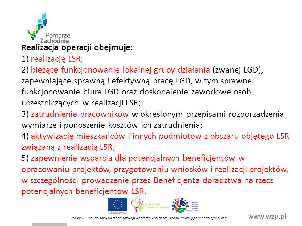 www.wzp.p l Europejski Fundusz Rolny na rzecz Rozwoju Obszarów Wiejskich: Europa inwestująca w obszary wiejskie Realizacja operacji obejmuje: 1) realizację LSR; 2) bieżące funkcjonowanie lokalnej grupy działania (zwanej LGD), zapewniające sprawną i efektywną pracę LGD, w tym sprawne funkcjonowanie biura LGD oraz doskonalenie zawodowe osób uczestniczących w realizacji LSR; 3) zatrudnienie pracowników w określonym przepisami rozporządzenia wymiarze i ponoszenie kosztów ich zatrudnienia; 4) aktywizację mieszkańców i innych podmiotów z obszaru objętego LSR związaną z realizacją LSR; 5) zapewnienie wsparcia dla potencjalnych beneficjentów w opracowaniu projektów, przygotowaniu wniosków i realizacji projektów, w szczególności prowadzenie przez Beneficjenta doradztwa na rzecz potencjalnych beneficjentów LSR.