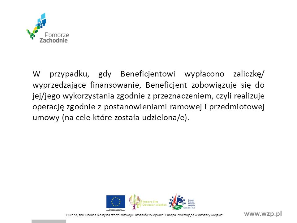 www.wzp.p l Europejski Fundusz Rolny na rzecz Rozwoju Obszarów Wiejskich: Europa inwestująca w obszary wiejskie OŚWIADCZENIA BENEFICJENTA - § 9 UMOWY Beneficjent oświadcza, że: 1)ubiegając się o przyznanie pomocy w zakresie określonym we wniosku o przyznanie pomocy wraz z załącznikami złożył rzetelne oraz zgodne ze stanem faktycznym i prawnym oświadczenia oraz dokumenty; 2)nie podlega wykluczeniu z otrzymania pomocy finansowej; 3)nie podlega zakazowi dostępu do środków publicznych (środki na realizację wspólnej polityki rolnej), na podstawie prawomocnego orzeczenia sądu i zobowiązuje się do niezwłocznego poinformowania Zarządu Województwa o zakazie dostępu do środków publicznych, na podstawie prawomocnego orzeczenia sądu, wydanego w stosunku do Beneficjenta po zawarciu umowy.