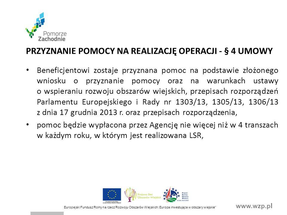 www.wzp.p l Europejski Fundusz Rolny na rzecz Rozwoju Obszarów Wiejskich: Europa inwestująca w obszary wiejskie PRZYZNANIE POMOCY NA REALIZACJĘ OPERACJI - § 4 UMOWY Beneficjentowi zostaje przyznana pomoc na podstawie złożonego wniosku o przyznanie pomocy oraz na warunkach ustawy o wspieraniu rozwoju obszarów wiejskich, przepisach rozporządzeń Parlamentu Europejskiego i Rady nr 1303/13, 1305/13, 1306/13 z dnia 17 grudnia 2013 r.