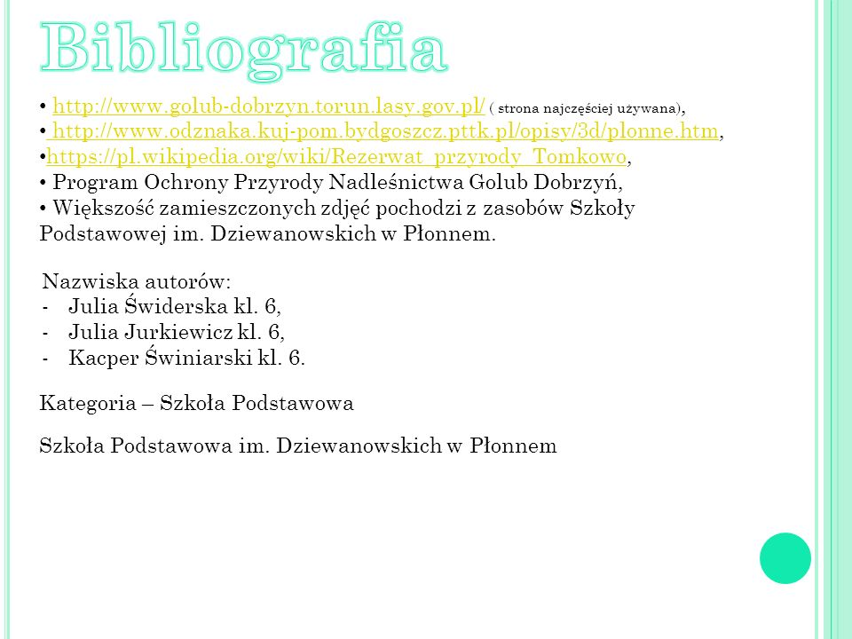 http://www.golub-dobrzyn.torun.lasy.gov.pl/ ( strona najczęściej używana),http://www.golub-dobrzyn.torun.lasy.gov.pl/ http://www.odznaka.kuj-pom.bydgoszcz.pttk.pl/opisy/3d/plonne.htm, http://www.odznaka.kuj-pom.bydgoszcz.pttk.pl/opisy/3d/plonne.htm https://pl.wikipedia.org/wiki/Rezerwat_przyrody_Tomkowo, https://pl.wikipedia.org/wiki/Rezerwat_przyrody_Tomkowo Program Ochrony Przyrody Nadleśnictwa Golub Dobrzyń, Większość zamieszczonych zdjęć pochodzi z zasobów Szkoły Podstawowej im.