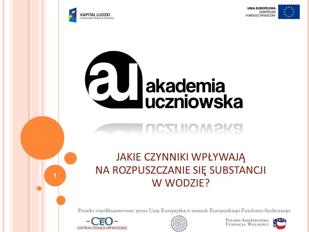 Projekt współfinansowany przez Unię Europejską w ramach Europejskiego Funduszu Społecznego JAKIE CZYNNIKI WPŁYWAJĄ NA ROZPUSZCZANIE SIĘ SUBSTANCJI W WODZIE.