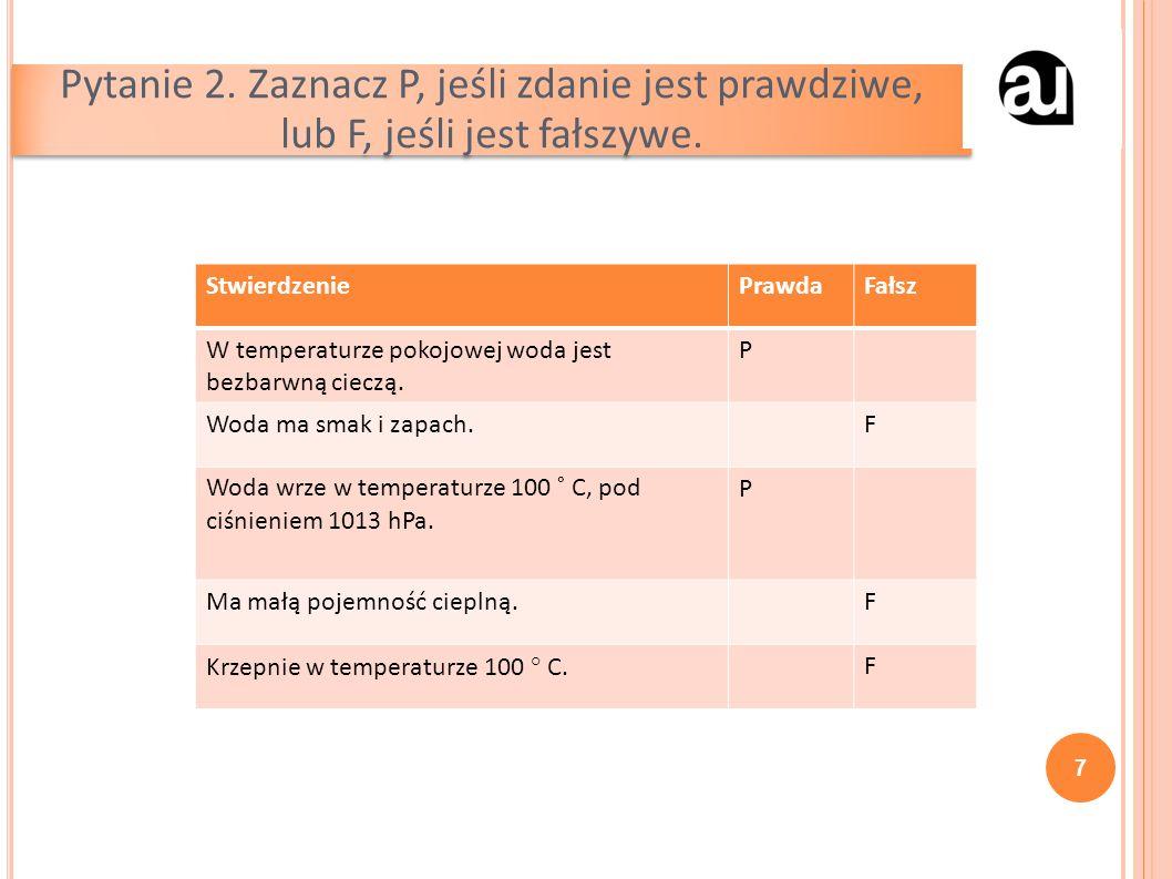 Pytanie 2. Zaznacz P, jeśli zdanie jest prawdziwe, lub F, jeśli jest fałszywe. 7 StwierdzeniePrawdaFałsz W temperaturze pokojowej woda jest bezbarwną