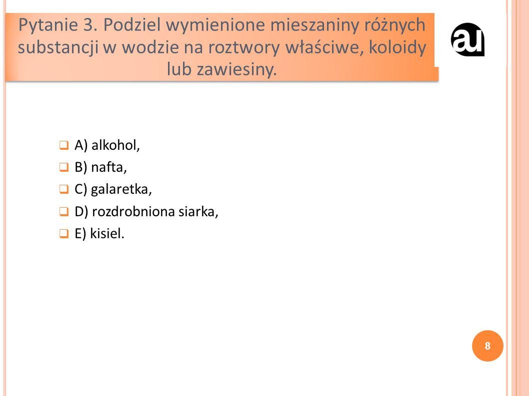  A) alkohol,  B) nafta,  C) galaretka,  D) rozdrobniona siarka,  E) kisiel.