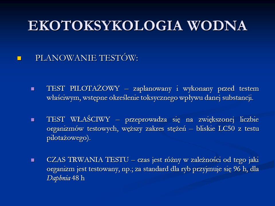 EKOTOKSYKOLOGIA WODNA PLANOWANIE TESTÓW: PLANOWANIE TESTÓW: TEST PILOTAŻOWY – zaplanowany i wykonany przed testem właściwym, wstępne określenie toksycznego wpływu danej substancji.