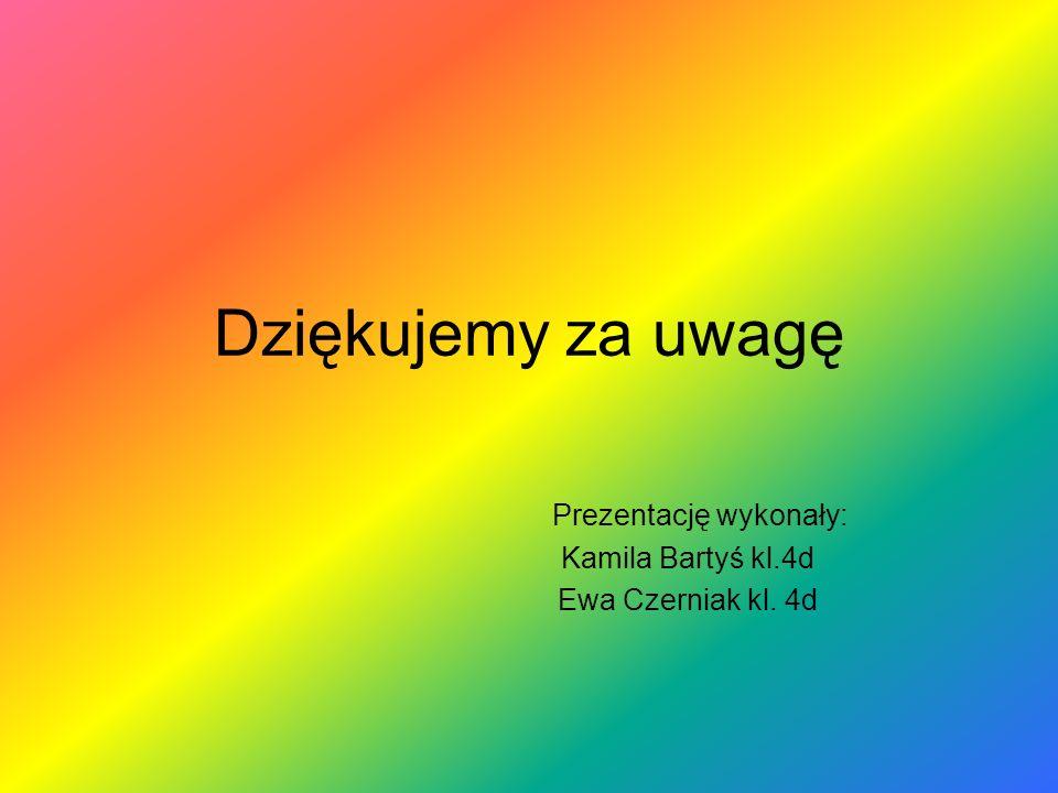 Dziękujemy za uwagę Prezentację wykonały: Kamila Bartyś kl.4d Ewa Czerniak kl. 4d