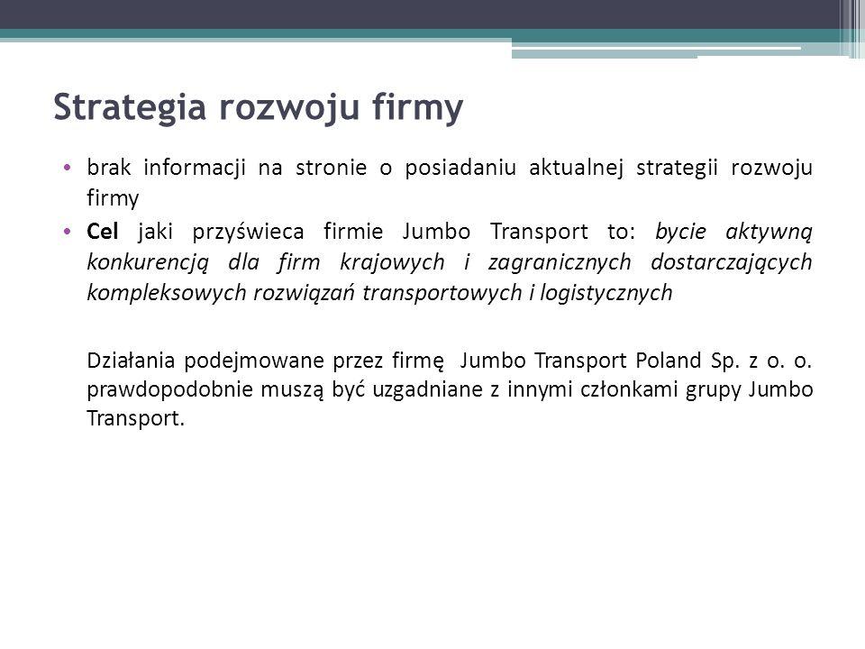 Strategia rozwoju firmy brak informacji na stronie o posiadaniu aktualnej strategii rozwoju firmy Cel jaki przyświeca firmie Jumbo Transport to: bycie aktywną konkurencją dla firm krajowych i zagranicznych dostarczających kompleksowych rozwiązań transportowych i logistycznych Działania podejmowane przez firmę Jumbo Transport Poland Sp.
