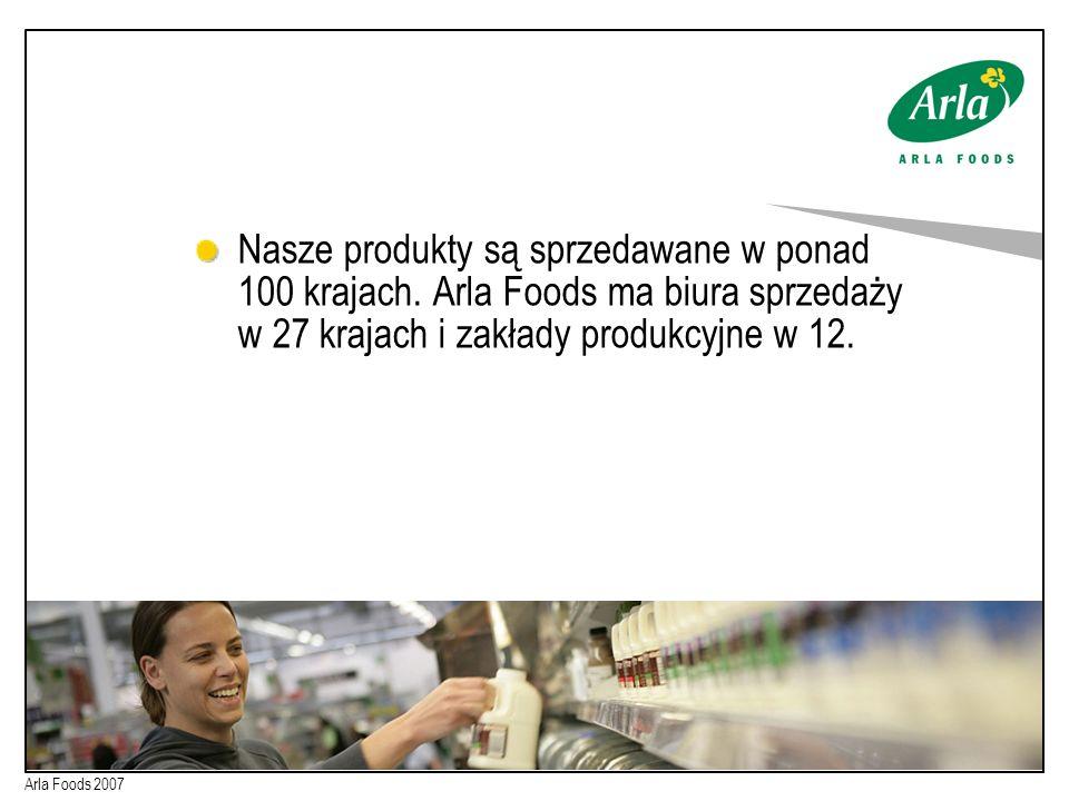 Nasze produkty są sprzedawane w ponad 100 krajach. Arla Foods ma biura sprzedaży w 27 krajach i zakłady produkcyjne w 12. Arla Foods 2007