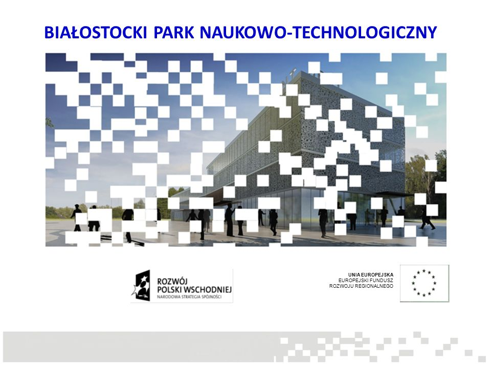 BIAŁOSTOCKI PARK NAUKOWO-TECHNOLOGICZNY UNIA EUROPEJSKA EUROPEJSKI FUNDUSZ ROZWOJU REGIONALNEGO