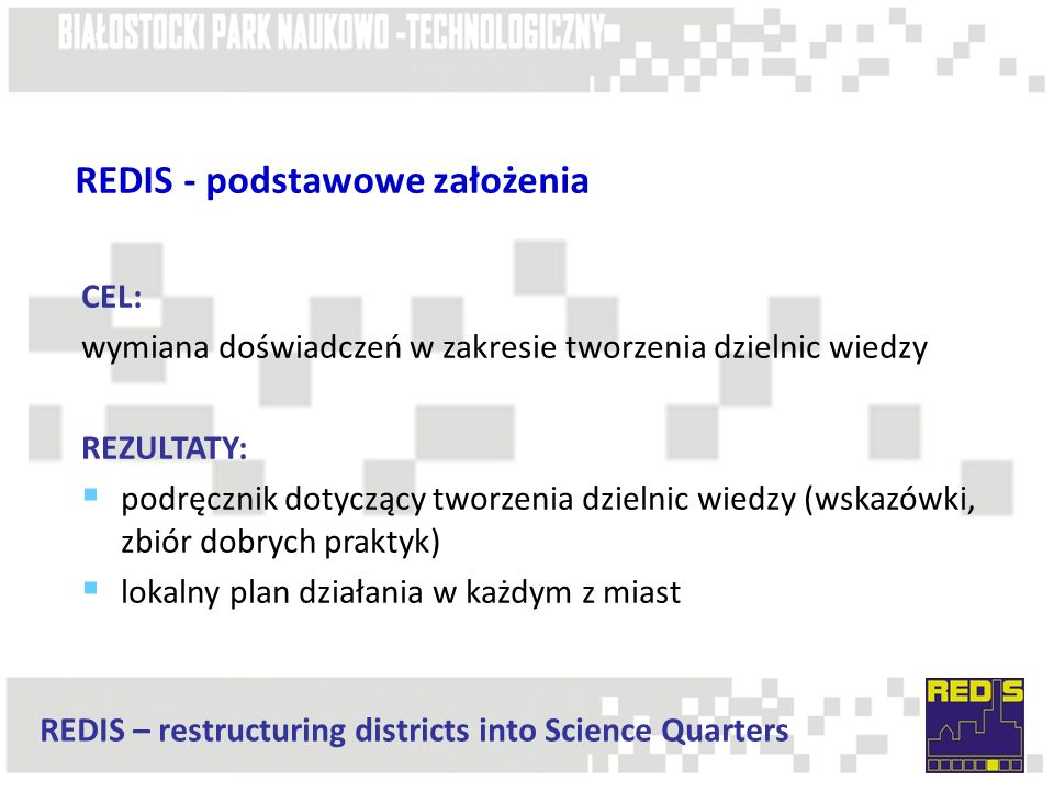 REDIS – restructuring districts into Science Quarters REDIS - podstawowe założenia CEL: wymiana doświadczeń w zakresie tworzenia dzielnic wiedzy REZULTATY:  podręcznik dotyczący tworzenia dzielnic wiedzy (wskazówki, zbiór dobrych praktyk)  lokalny plan działania w każdym z miast