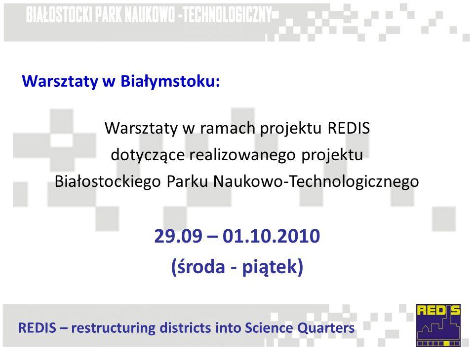 REDIS – restructuring districts into Science Quarters Warsztaty w Białymstoku: Warsztaty w ramach projektu REDIS dotyczące realizowanego projektu Białostockiego Parku Naukowo-Technologicznego 29.09 – 01.10.2010 (środa - piątek)