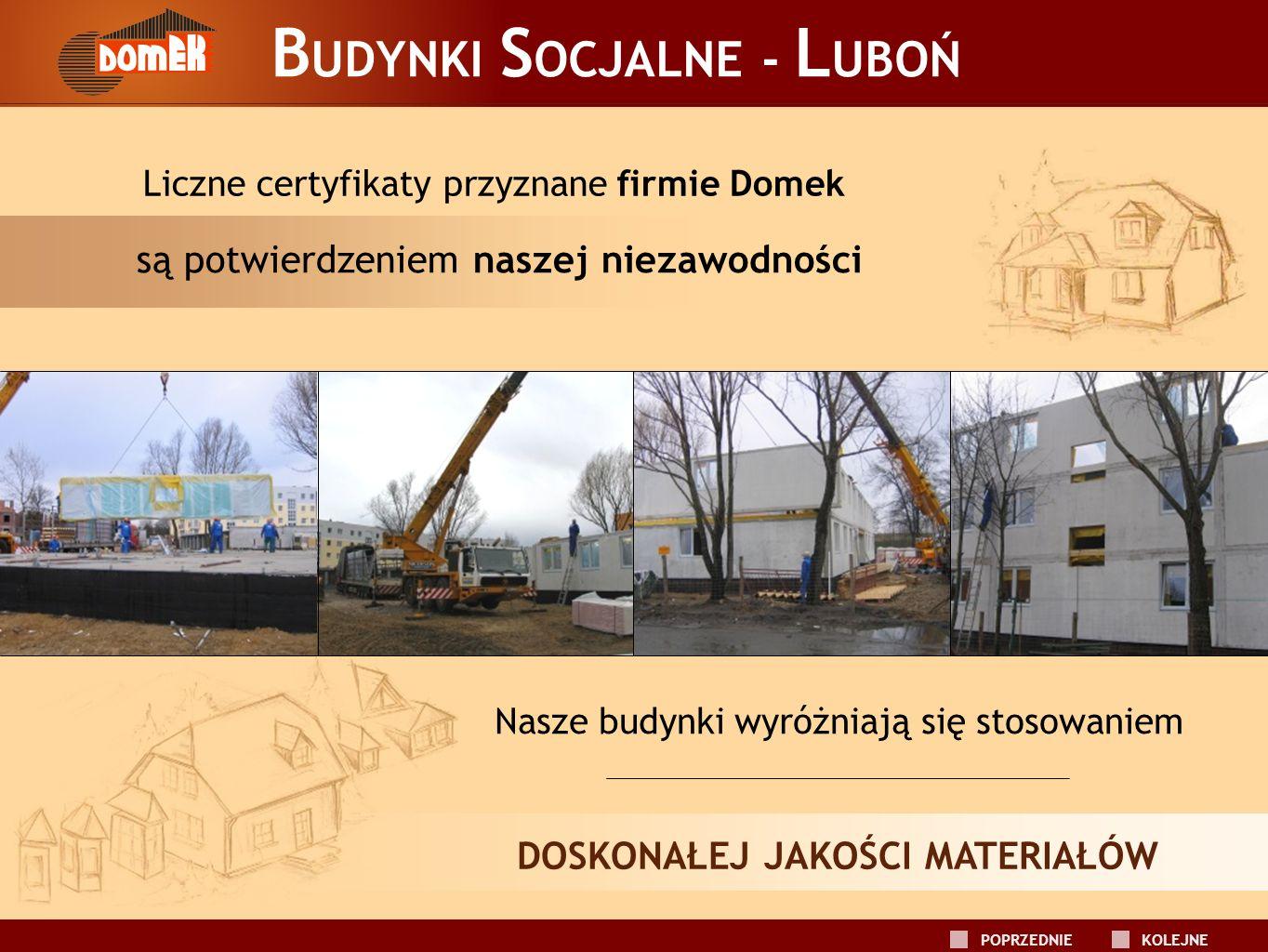 B UDYNKI S OCJALNE - L UBOŃ Liczne certyfikaty przyznane firmie Domek Nasze budynki wyróżniają się stosowaniem DOSKONAŁEJ JAKOŚCI MATERIAŁÓW są potwie