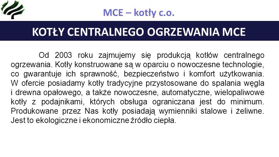 ZAKRES DZIAŁALNOŚCI FIRMY MCE KOTŁY CENTRALNEGO OGRZEWANIA MCE Od 2003 roku zajmujemy się produkcją kotłów centralnego ogrzewania.
