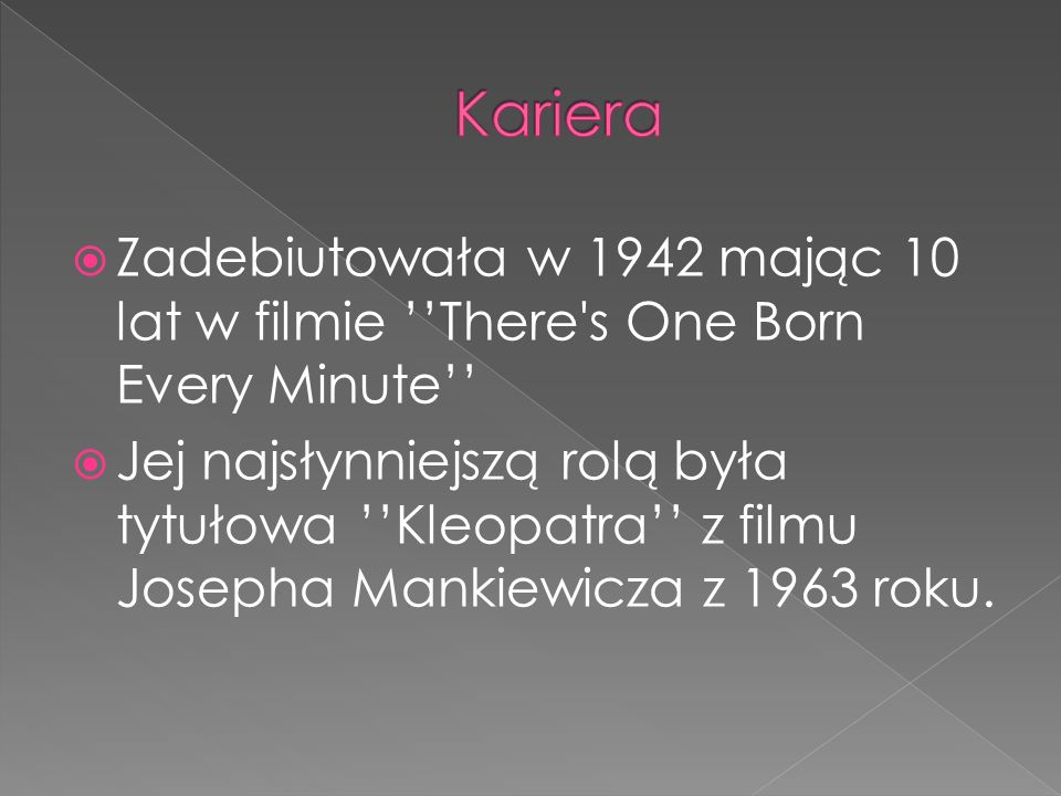  Zadebiutowała w 1942 mając 10 lat w filmie ''There s One Born Every Minute''  Jej najsłynniejszą rolą była tytułowa ''Kleopatra'' z filmu Josepha Mankiewicza z 1963 roku.