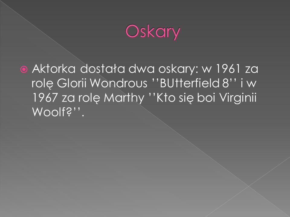  Aktorka dostała dwa oskary: w 1961 za rolę Glorii Wondrous ''BUtterfield 8'' i w 1967 za rolę Marthy ''Kto się boi Virginii Woolf ''.