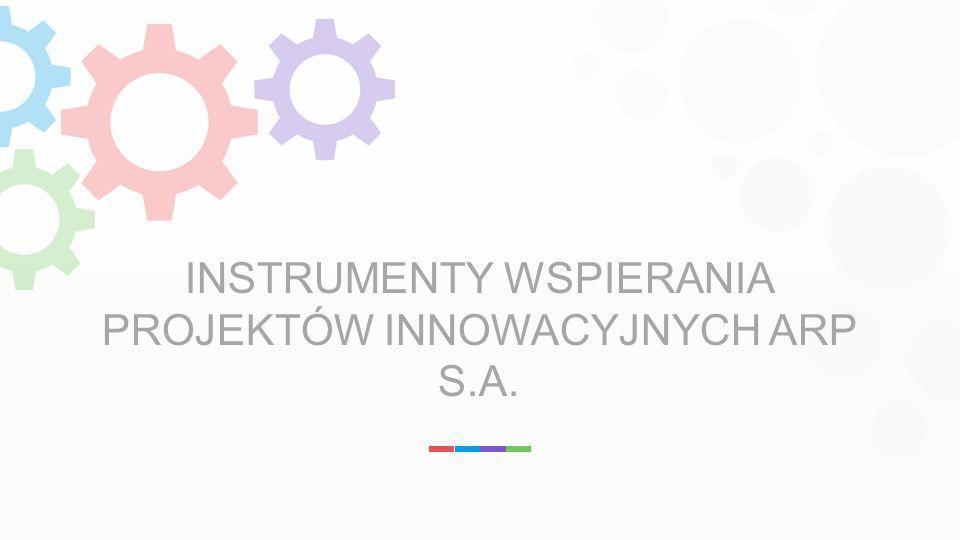 INSTRUMENTY WSPIERANIA PROJEKTÓW INNOWACYJNYCH ARP S.A.