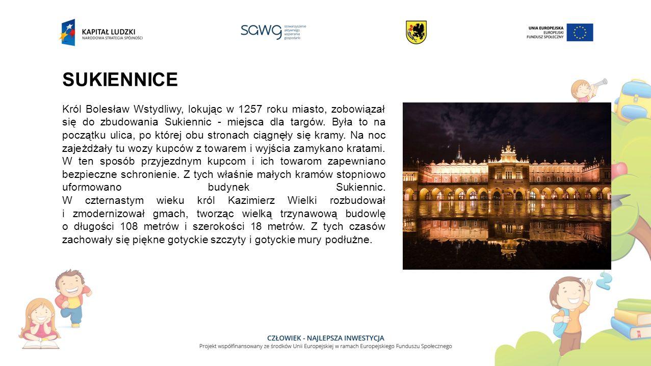 SUKIENNICE Król Bolesław Wstydliwy, lokując w 1257 roku miasto, zobowiązał się do zbudowania Sukiennic - miejsca dla targów.