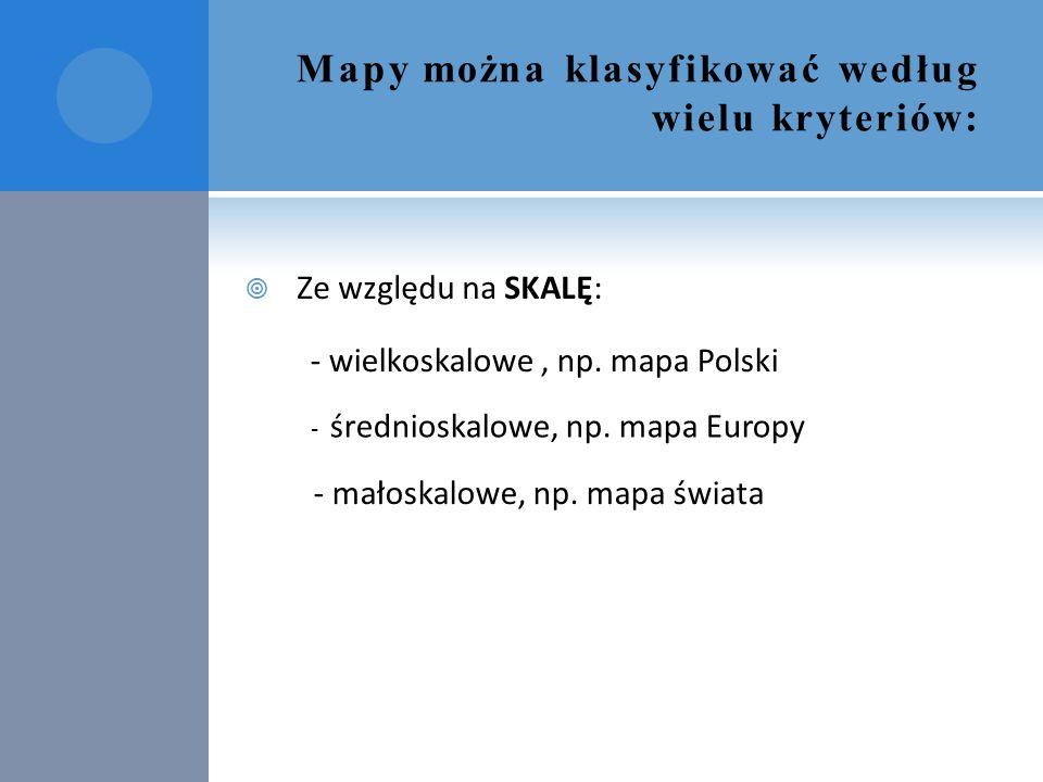 Mapy można klasyfikować według wielu kryteriów:  Ze względu na SKALĘ: - wielkoskalowe, np. mapa Polski - średnioskalowe, np. mapa Europy - małoskalow