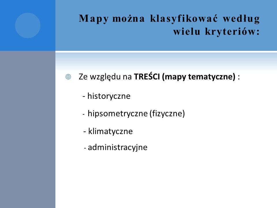 Mapy można klasyfikować według wielu kryteriów:  Ze względu na TREŚCI (mapy tematyczne) : - historyczne - hipsometryczne (fizyczne) - klimatyczne - a