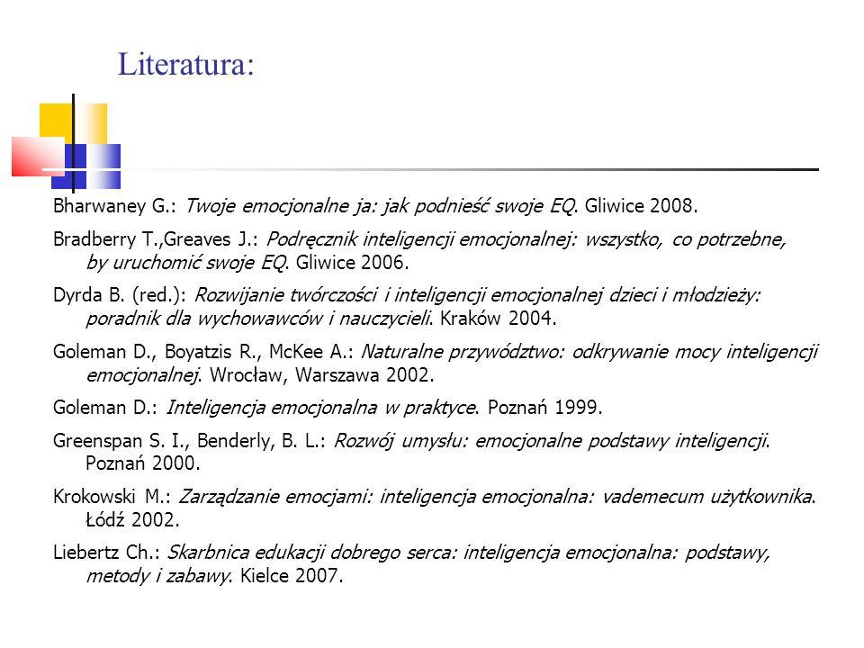 Literatura: Bharwaney G.: Twoje emocjonalne ja: jak podnieść swoje EQ. Gliwice 2008. Bradberry T.,Greaves J.: Podręcznik inteligencji emocjonalnej: ws