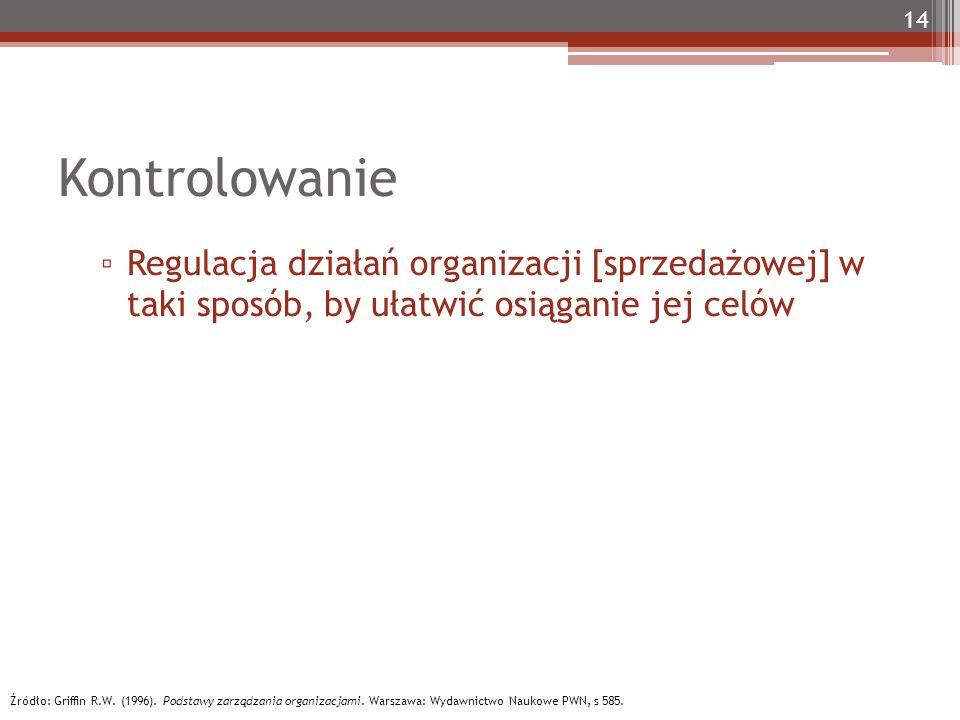 Kontrolowanie ▫ Regulacja działań organizacji [sprzedażowej] w taki sposób, by ułatwić osiąganie jej celów 14 Źródło: Griffin R.W. (1996). Podstawy za