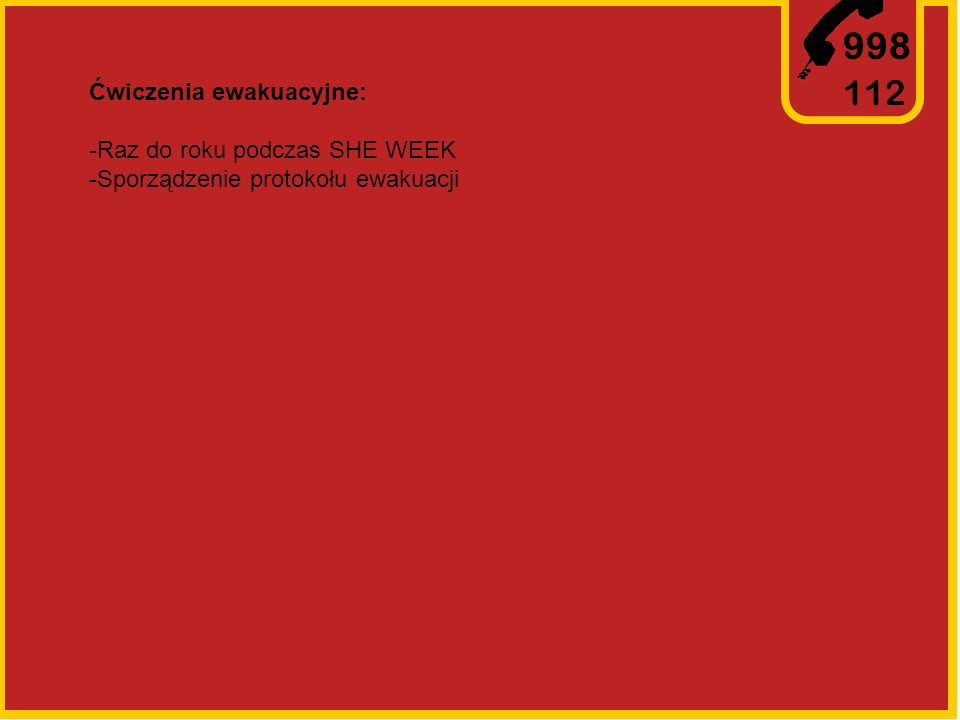 998 112 Ćwiczenia ewakuacyjne: -Raz do roku podczas SHE WEEK -Sporządzenie protokołu ewakuacji