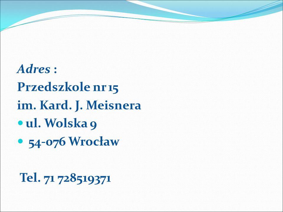 Adres : Przedszkole nr 15 im. Kard. J. Meisnera ul. Wolska 9 54-076 Wrocław Tel. 71 728519371