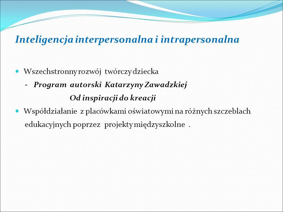 Inteligencja interpersonalna i intrapersonalna Wszechstronny rozwój twórczy dziecka - Program autorski Katarzyny Zawadzkiej Od inspiracji do kreacji Współdziałanie z placówkami oświatowymi na różnych szczeblach edukacyjnych poprzez projekty międzyszkolne.