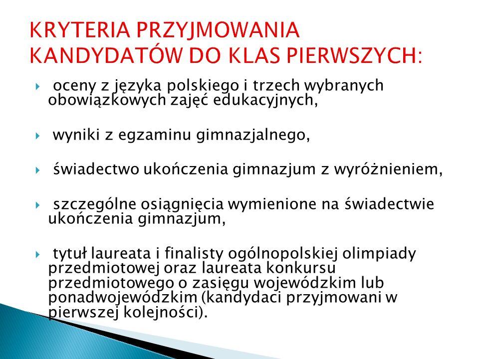  oceny z języka polskiego i trzech wybranych obowiązkowych zajęć edukacyjnych,  wyniki z egzaminu gimnazjalnego,  świadectwo ukończenia gimnazjum z wyróżnieniem,  szczególne osiągnięcia wymienione na świadectwie ukończenia gimnazjum,  tytuł laureata i finalisty ogólnopolskiej olimpiady przedmiotowej oraz laureata konkursu przedmiotowego o zasięgu wojewódzkim lub ponadwojewódzkim (kandydaci przyjmowani w pierwszej kolejności).