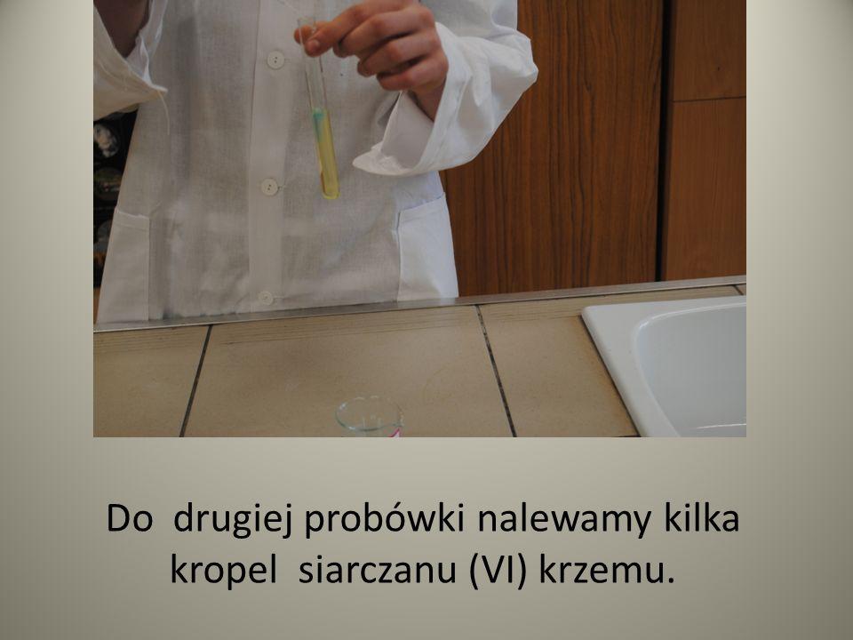 Do drugiej probówki nalewamy kilka kropel siarczanu (VI) krzemu.