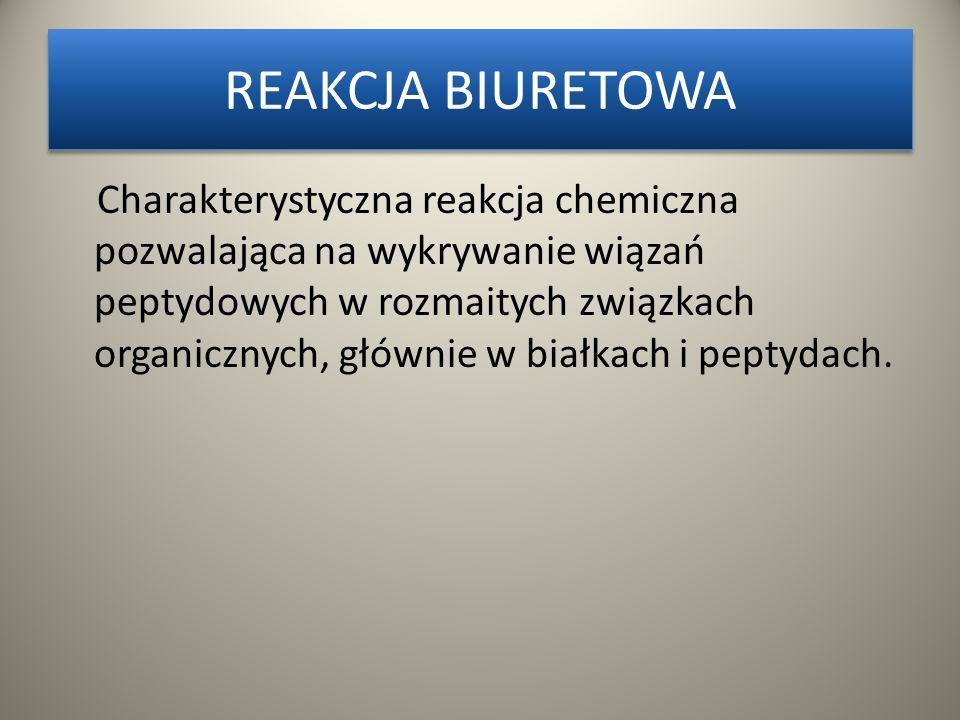 REAKCJA BIURETOWA Charakterystyczna reakcja chemiczna pozwalająca na wykrywanie wiązań peptydowych w rozmaitych związkach organicznych, głównie w białkach i peptydach.