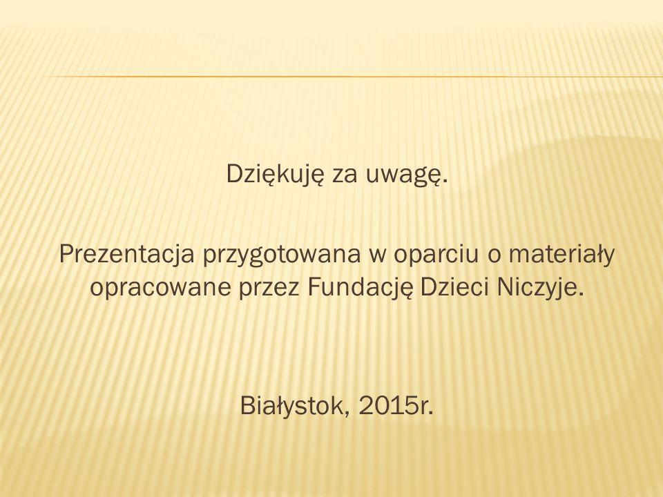 Dziękuję za uwagę. Prezentacja przygotowana w oparciu o materiały opracowane przez Fundację Dzieci Niczyje. Białystok, 2015r.