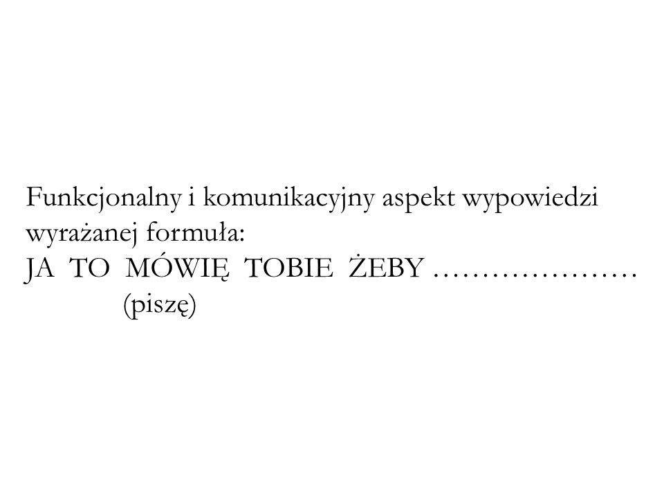 Funkcjonalny i komunikacyjny aspekt wypowiedzi wyrażanej formuła: JA TO MÓWIĘ TOBIE ŻEBY ………………… (piszę)