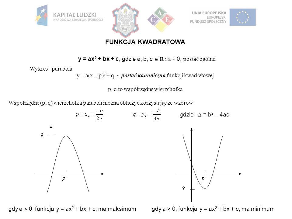 FUNKCJA KWADRATOWA y = ax 2 + bx + c, gdzie a, b, c  R i a  0, postać ogólna Wykres - parabola y = a(x – p) 2 + q, - postać kanoniczna funkcji kwadratowej p, q to współrzędne wierzchołka Współrzędne (p, q) wierzchołka paraboli można obliczyć korzystając ze wzorów: gdzie  = b 2 – 4ac gdy a < 0, funkcja y = ax 2 + bx + c, ma maksimumgdy a > 0, funkcja y = ax 2 + bx + c, ma minimum