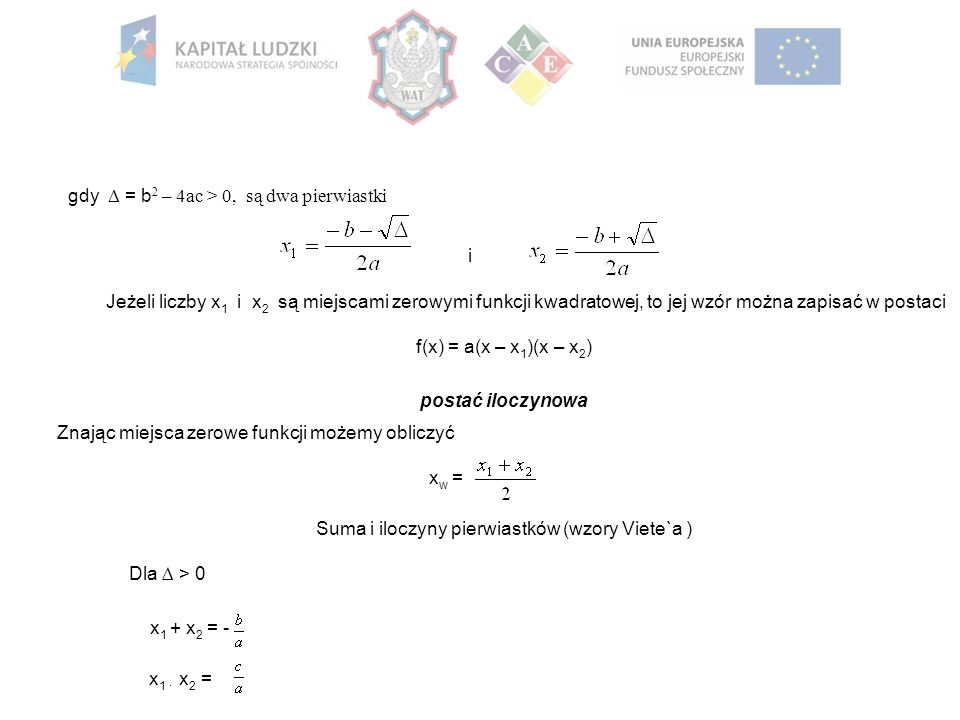 gdy  = b 2 – 4ac > 0, są dwa pierwiastki i Jeżeli liczby x 1 i x 2 są miejscami zerowymi funkcji kwadratowej, to jej wzór można zapisać w postaci f(x) = a(x – x 1 )(x – x 2 ) postać iloczynowa Znając miejsca zerowe funkcji możemy obliczyć x w = Suma i iloczyny pierwiastków (wzory Viete`a ) Dla ∆ > 0 x 1 + x 2 = - x 1 · x 2 =