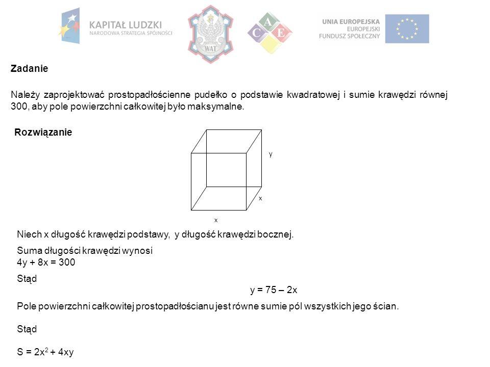 Zadanie Należy zaprojektować prostopadłościenne pudełko o podstawie kwadratowej i sumie krawędzi równej 300, aby pole powierzchni całkowitej było maksymalne.