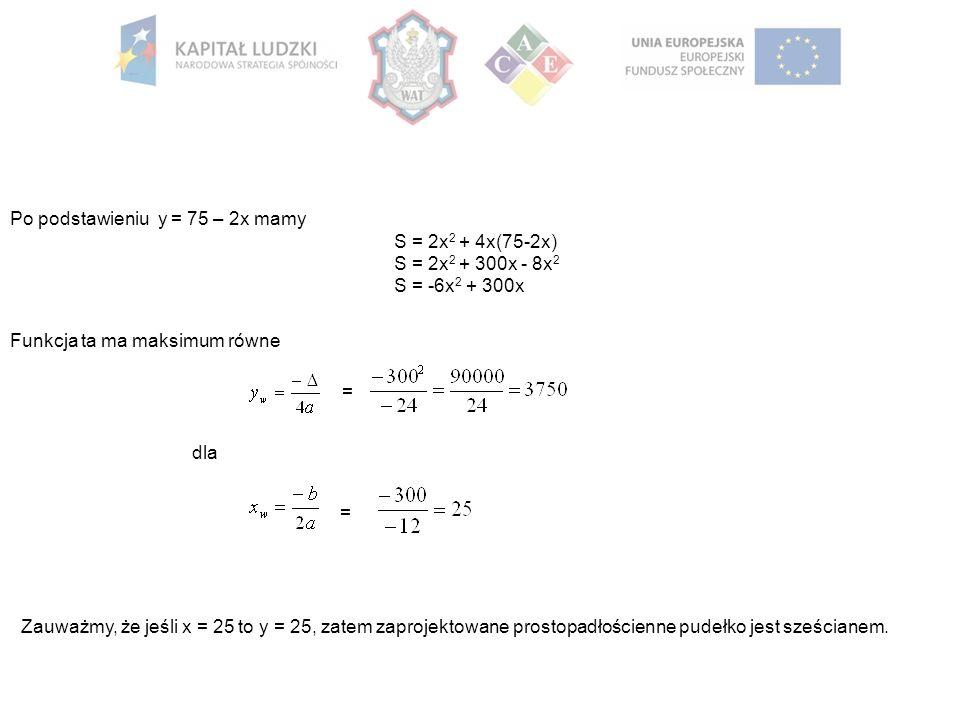 Po podstawieniu y = 75 – 2x mamy S = 2x 2 + 4x(75-2x) S = 2x 2 + 300x - 8x 2 S = -6x 2 + 300x Funkcja ta ma maksimum równe = dla = Zauważmy, że jeśli x = 25 to y = 25, zatem zaprojektowane prostopadłościenne pudełko jest sześcianem.
