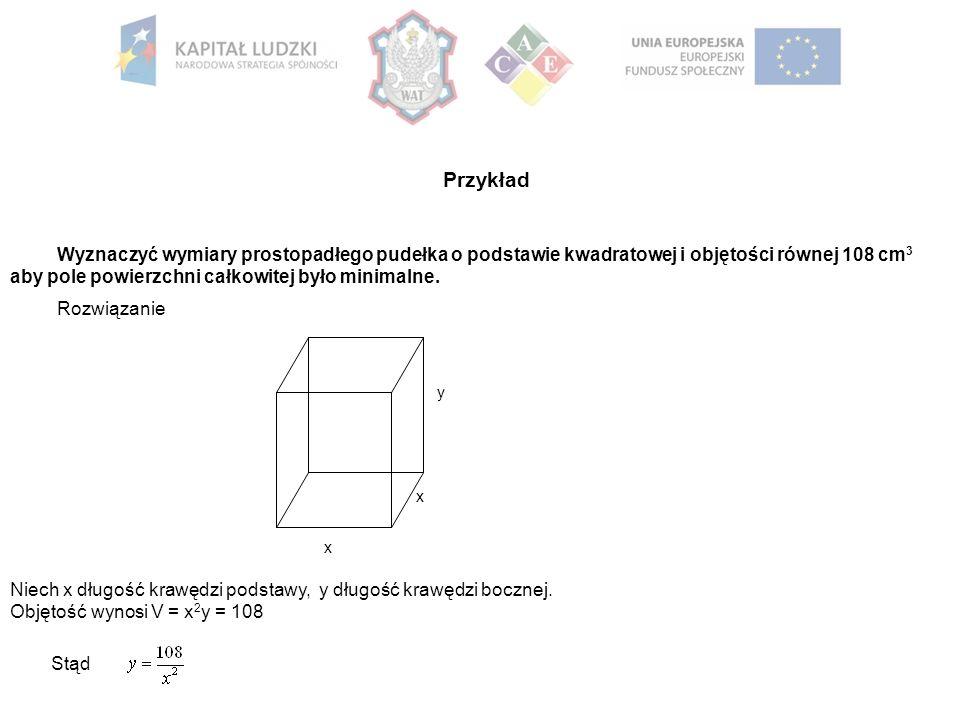 Przykład Wyznaczyć wymiary prostopadłego pudełka o podstawie kwadratowej i objętości równej 108 cm 3 aby pole powierzchni całkowitej było minimalne.
