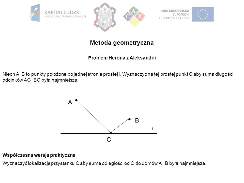 l B A C Problem Herona z Aleksandrii Niech A, B to punkty położone po jednej stronie prostej l. Wyznaczyć na tej prostej punkt C aby suma długości odc