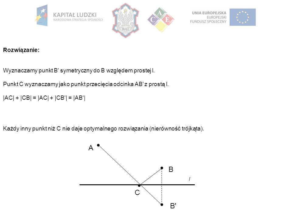 Rozwiązanie: Wyznaczamy punkt B' symetryczny do B względem prostej l. Punkt C wyznaczamy jako punkt przecięcia odcinka AB' z prostą l. |AC| + |CB| = |