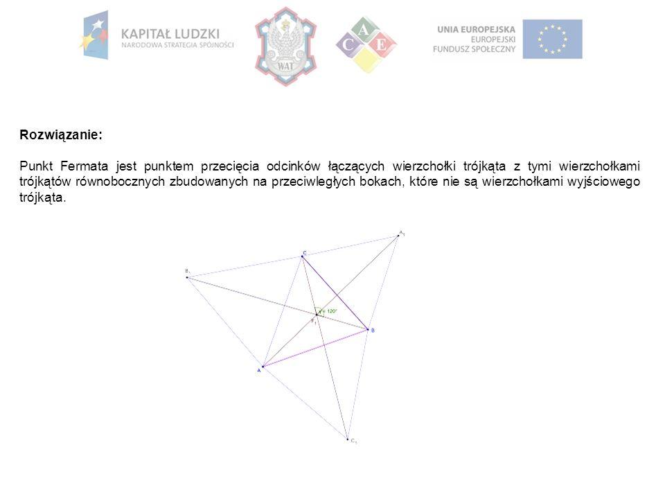 Rozwiązanie: Punkt Fermata jest punktem przecięcia odcinków łączących wierzchołki trójkąta z tymi wierzchołkami trójkątów równobocznych zbudowanych na przeciwległych bokach, które nie są wierzchołkami wyjściowego trójkąta.