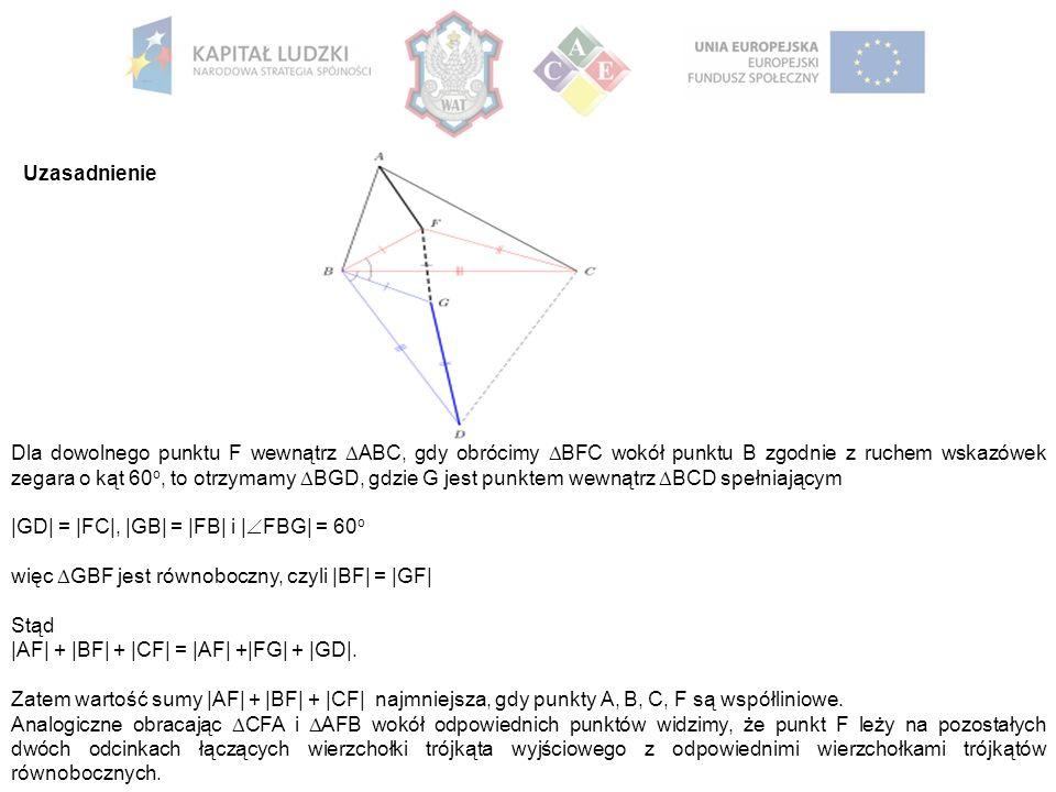 Uzasadnienie Dla dowolnego punktu F wewnątrz  ABC, gdy obrócimy  BFC wokół punktu B zgodnie z ruchem wskazówek zegara o kąt 60 o, to otrzymamy  BGD, gdzie G jest punktem wewnątrz  BCD spełniającym |GD| = |FC|, |GB| = |FB| i |  FBG| = 60 o więc  GBF jest równoboczny, czyli |BF| = |GF| Stąd |AF| + |BF| + |CF| = |AF| +|FG| + |GD|.