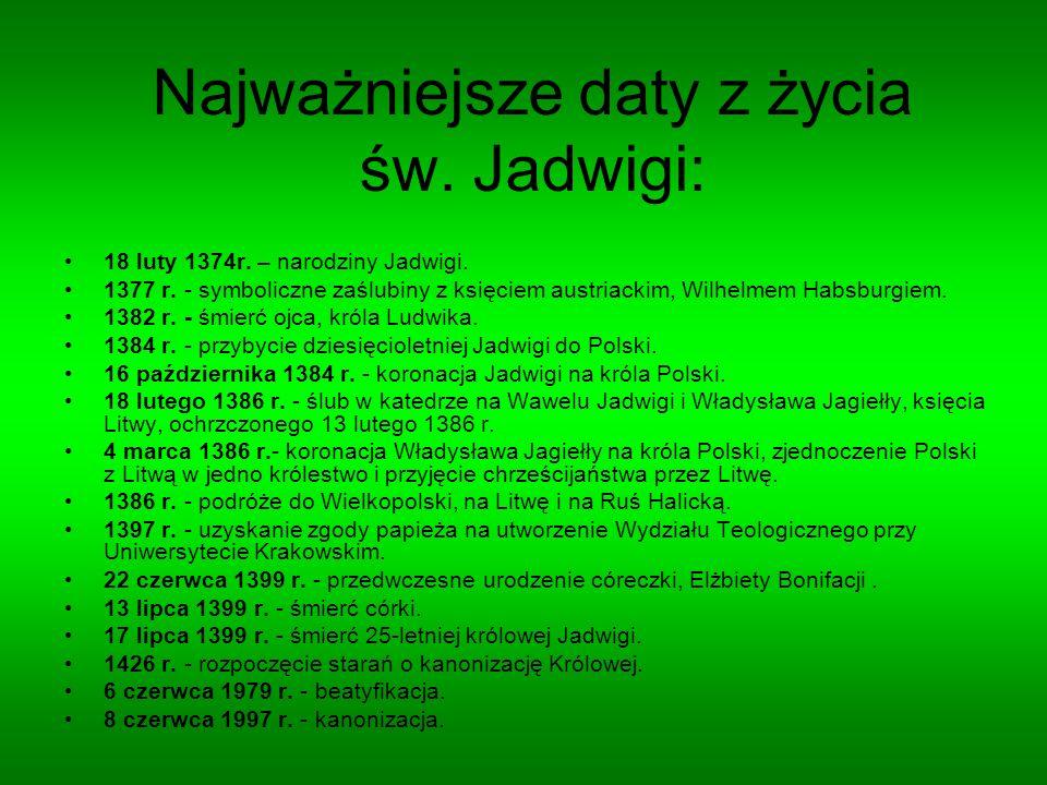 Najważniejsze daty z życia św. Jadwigi: 18 luty 1374r. – narodziny Jadwigi. 1377 r. - symboliczne zaślubiny z księciem austriackim, Wilhelmem Habsburg
