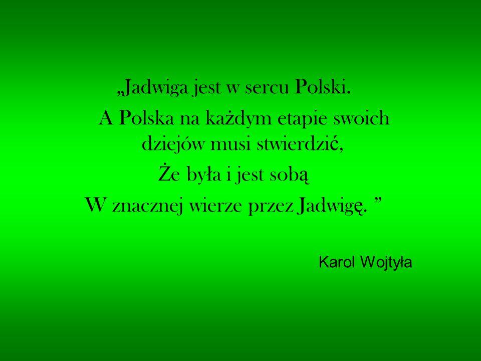 """""""Jadwiga jest w sercu Polski. A Polska na ka ż dym etapie swoich dziejów musi stwierdzi ć, Ż e by ł a i jest sob ą W znacznej wierze przez Jadwig ę. """""""