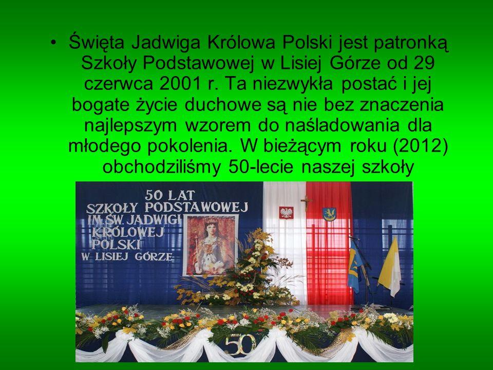 Święta Jadwiga Królowa Polski jest patronką Szkoły Podstawowej w Lisiej Górze od 29 czerwca 2001 r. Ta niezwykła postać i jej bogate życie duchowe są