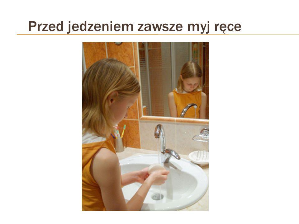 Przed jedzeniem zawsze myj ręce