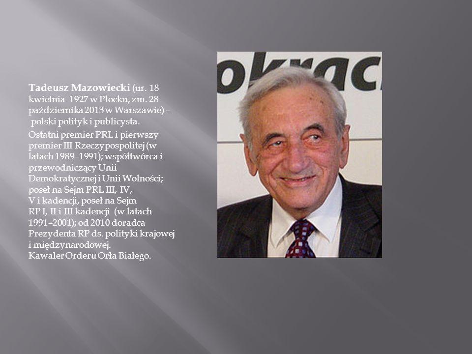 Tadeusz Mazowiecki (ur. 18 kwietnia 1927 w Płocku, zm. 28 października 2013 w Warszawie) – polski polityk i publicysta. Ostatni premier PRL i pierwszy