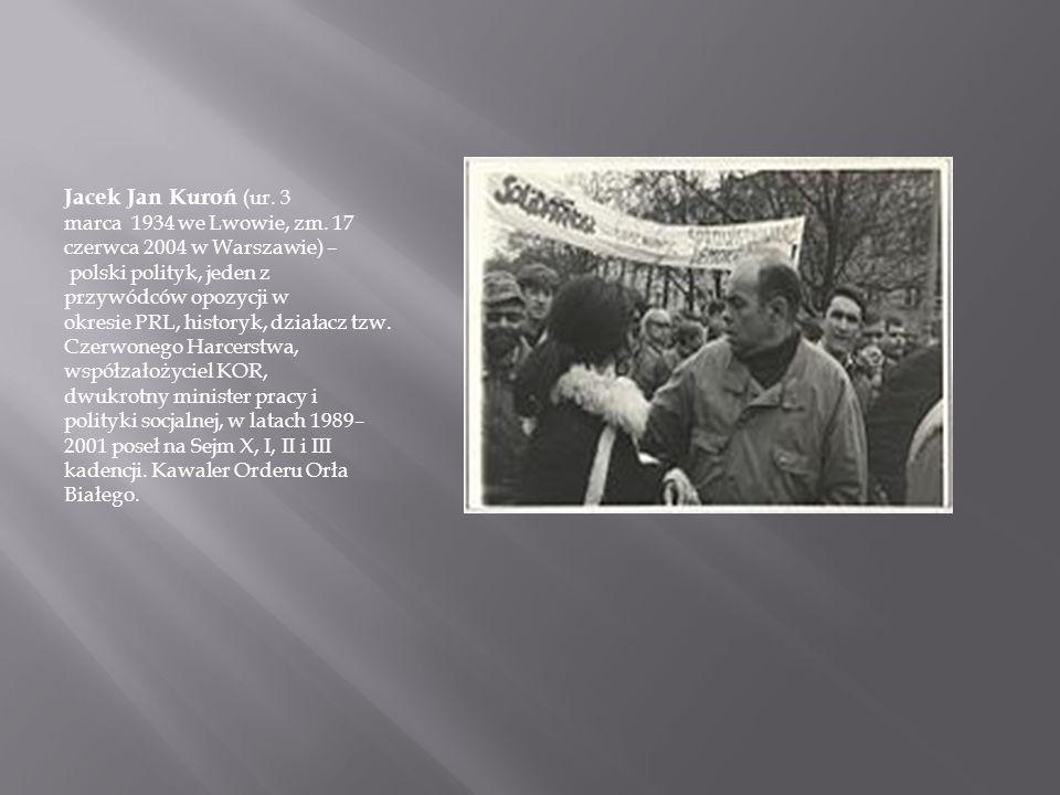 Jacek Jan Kuroń (ur. 3 marca 1934 we Lwowie, zm. 17 czerwca 2004 w Warszawie) – polski polityk, jeden z przywódców opozycji w okresie PRL, historyk, d