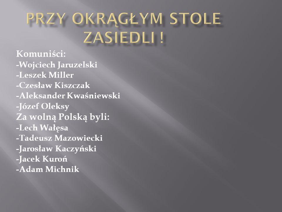 Komuniści: -Wojciech Jaruzelski -Leszek Miller -Czesław Kiszczak -Aleksander Kwaśniewski -Józef Oleksy Za wolną Polską byli: -Lech Wałęsa -Tadeusz Maz