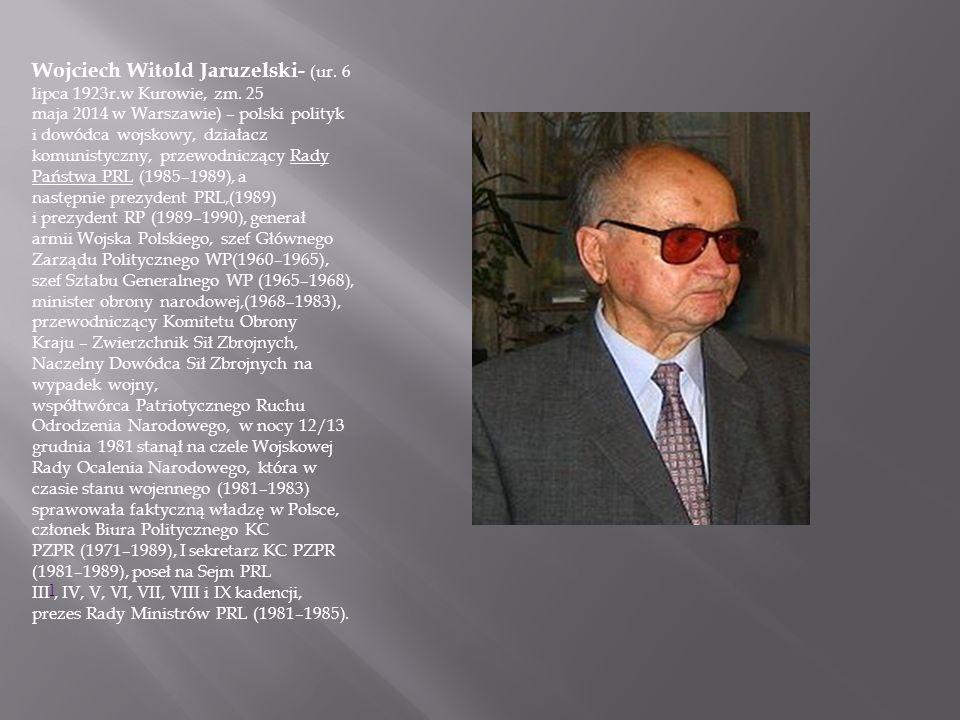 Wojciech Witold Jaruzelski- (ur. 6 lipca 1923r.w Kurowie, zm. 25 maja 2014 w Warszawie) – polski polityk i dowódca wojskowy, działacz komunistyczny, p